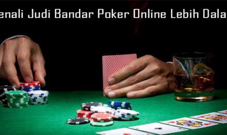 Kenali Judi Bandar Poker Online Lebih Dalam