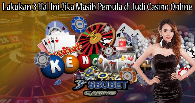 Lakukan 3 Hal Ini Jika Masih Pemula di Judi Casino Online