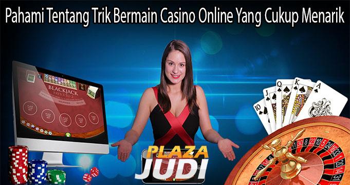 Pahami Tentang Trik Bermain Casino Online Yang Cukup Menarik